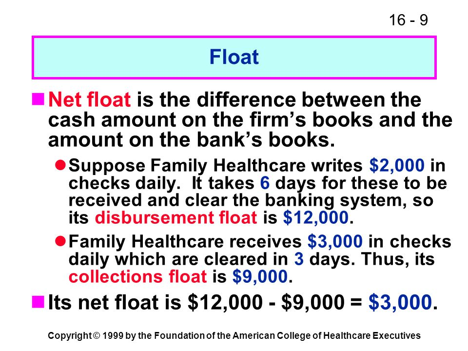 16 - 9 Copyright © 1999 by the Foundation of the American College of Healthcare Executives Float Net float is the difference between the cash amount o