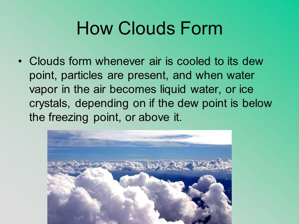 How Clouds Form Clouds form whenever air is cooled to its dew point, particles are present, and when water vapor in the air becomes liquid water, or ice crystals, depending on if the dew point is below the freezing point, or above it.