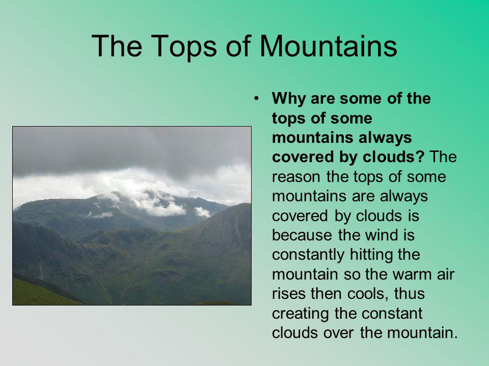 The Tops of Mountains Why are some of the tops of some mountains always covered by clouds? The reason the tops of some mountains are always covered by