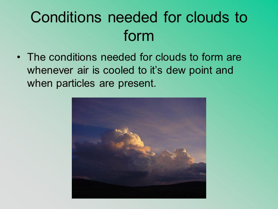 Conditions needed for clouds to form The conditions needed for clouds to form are whenever air is cooled to it's dew point and when particles are present.