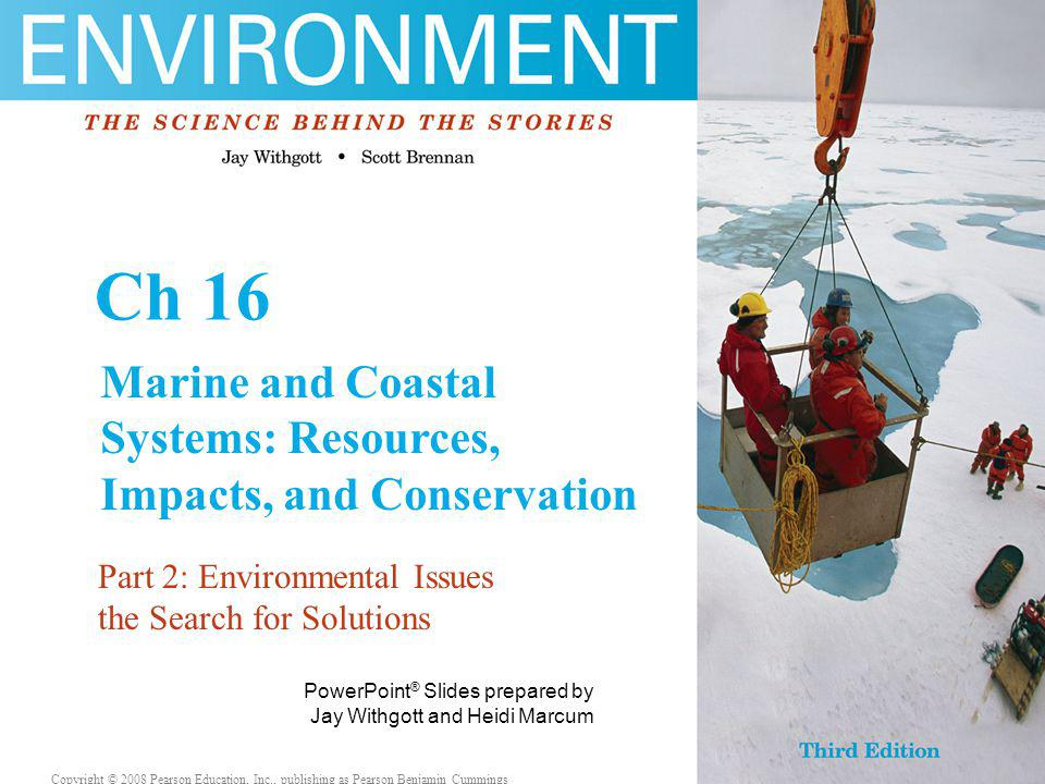 Copyright © 2006 Pearson Education, Inc., publishing as Benjamin Cummings PowerPoint ® Slides prepared by Jay Withgott and Heidi Marcum Copyright © 2008 Pearson Education, Inc., publishing as Pearson Benjamin Cummings Ch 16 Marine and Coastal Systems: Resources, Impacts, and Conservation Part 2: Environmental Issues the Search for Solutions