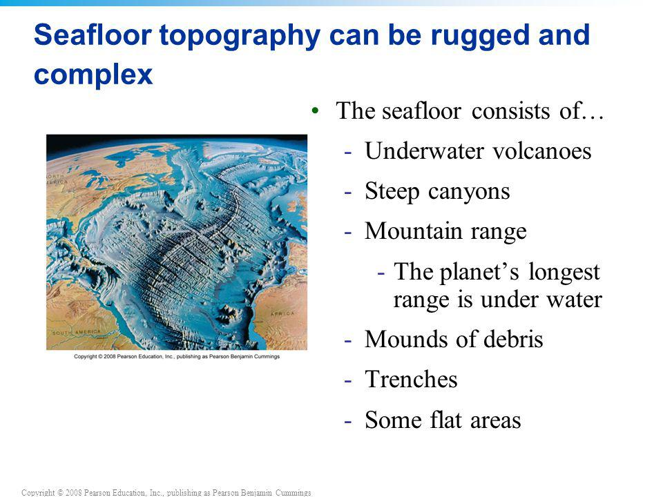 Copyright © 2008 Pearson Education, Inc., publishing as Pearson Benjamin Cummings Seafloor topography can be rugged and complex The seafloor consists
