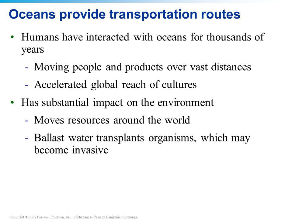 Copyright © 2008 Pearson Education, Inc., publishing as Pearson Benjamin Cummings Oceans provide transportation routes Humans have interacted with oce