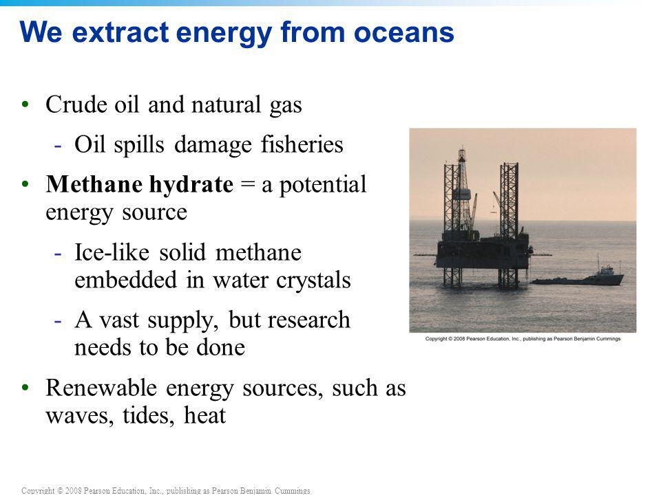 Copyright © 2008 Pearson Education, Inc., publishing as Pearson Benjamin Cummings We extract energy from oceans Crude oil and natural gas -Oil spills
