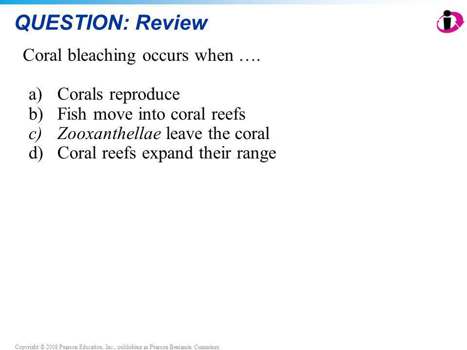 Copyright © 2008 Pearson Education, Inc., publishing as Pearson Benjamin Cummings QUESTION: Review Coral bleaching occurs when …. a)Corals reproduce b