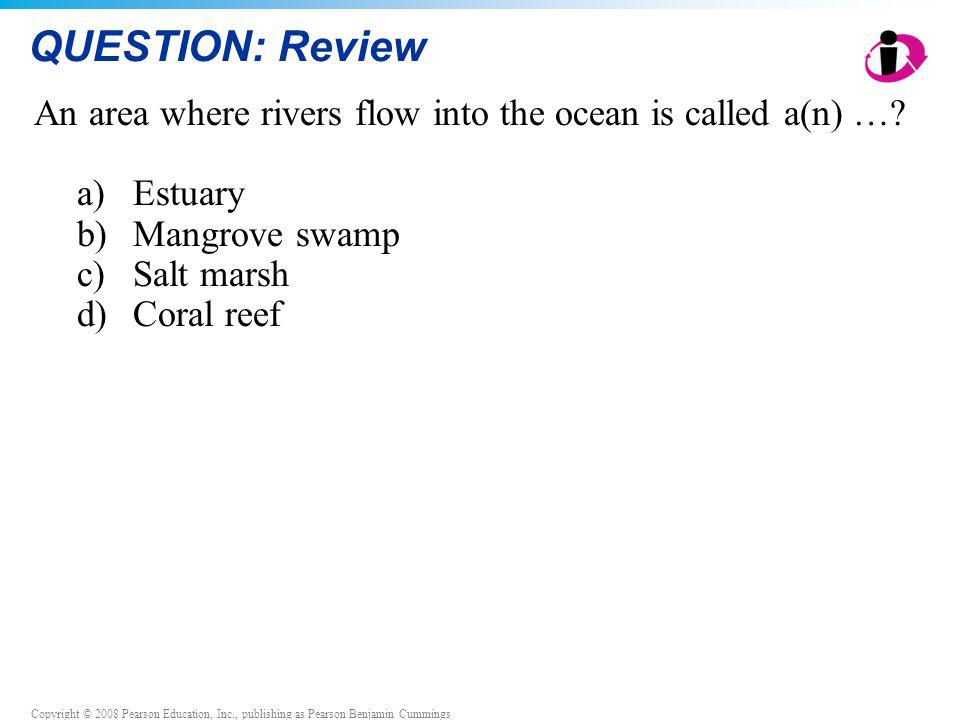 Copyright © 2008 Pearson Education, Inc., publishing as Pearson Benjamin Cummings QUESTION: Review An area where rivers flow into the ocean is called