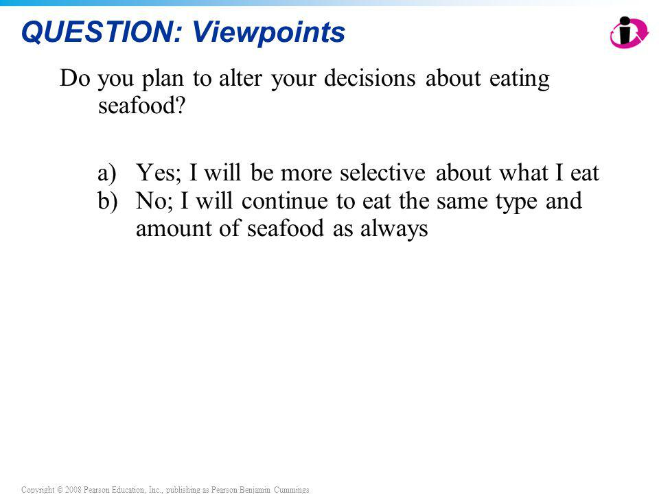 Copyright © 2008 Pearson Education, Inc., publishing as Pearson Benjamin Cummings QUESTION: Viewpoints Do you plan to alter your decisions about eatin