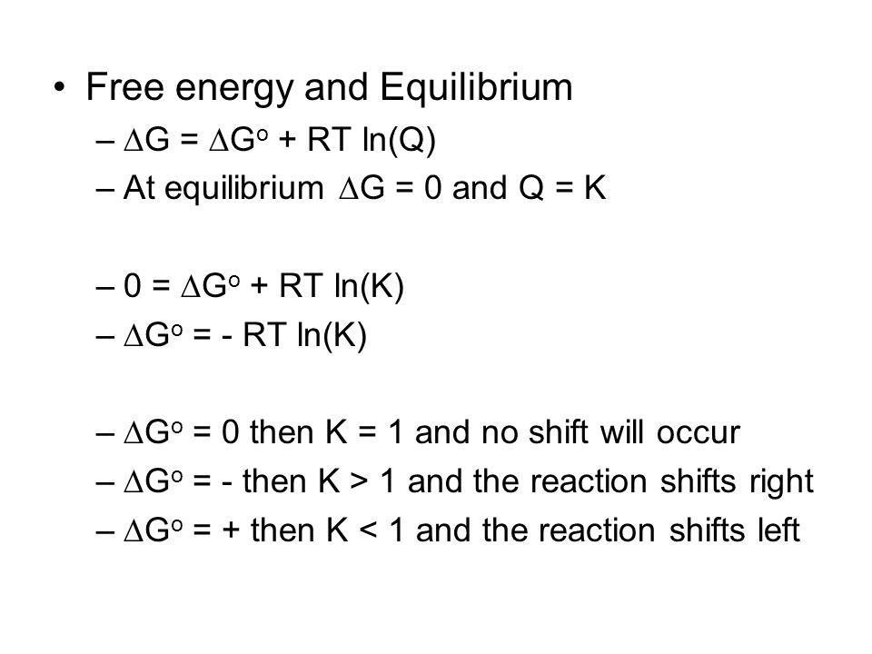 Free energy and Equilibrium –  G =  G o + RT ln(Q) –At equilibrium  G = 0 and Q = K –0 =  G o + RT ln(K) –  G o = - RT ln(K) –  G o = 0 then K = 1 and no shift will occur –  G o = - then K > 1 and the reaction shifts right –  G o = + then K < 1 and the reaction shifts left