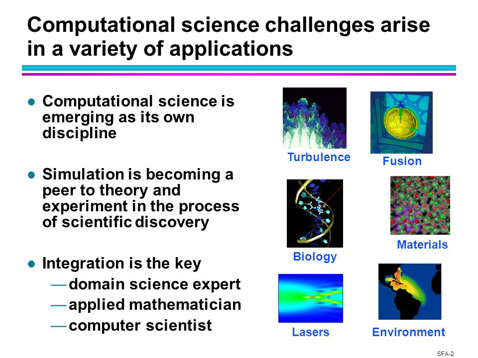 SFA-2 Computational science challenges arise in a variety of applications l Computational science is emerging as its own discipline l Simulation is becoming a peer to theory and experiment in the process of scientific discovery l Integration is the key —domain science expert —applied mathematician —computer scientist Turbulence Fusion Environment Biology Lasers Materials
