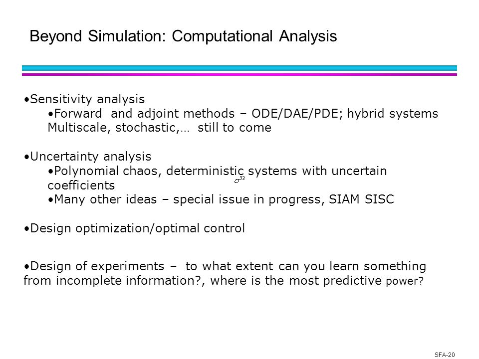 SFA-20 Beyond Simulation: Computational Analysis Sensitivity analysis Forward and adjoint methods – ODE/DAE/PDE; hybrid systems Multiscale, stochastic,… still to come Uncertainty analysis Polynomial chaos, deterministic systems with uncertain coefficients Many other ideas – special issue in progress, SIAM SISC Design optimization/optimal control Design of experiments – to what extent can you learn something from incomplete information?, where is the most predictive power?