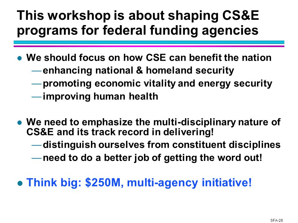 SFA-26 This workshop is about shaping CS&E programs for federal funding agencies l We should focus on how CSE can benefit the nation —enhancing national & homeland security —promoting economic vitality and energy security —improving human health l We need to emphasize the multi-disciplinary nature of CS&E and its track record in delivering.