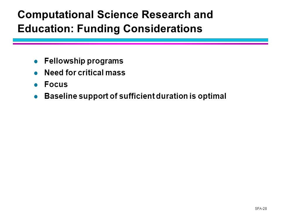 SFA-28 Computational Science Research and Education: Funding Considerations l Fellowship programs l Need for critical mass l Focus l Baseline support of sufficient duration is optimal