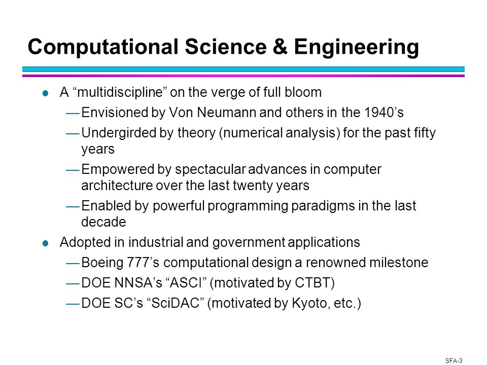 SFA-3 Computational Science & Engineering l A multidiscipline on the verge of full bloom —Envisioned by Von Neumann and others in the 1940's —Undergirded by theory (numerical analysis) for the past fifty years —Empowered by spectacular advances in computer architecture over the last twenty years —Enabled by powerful programming paradigms in the last decade l Adopted in industrial and government applications —Boeing 777's computational design a renowned milestone —DOE NNSA's ASCI (motivated by CTBT) —DOE SC's SciDAC (motivated by Kyoto, etc.)