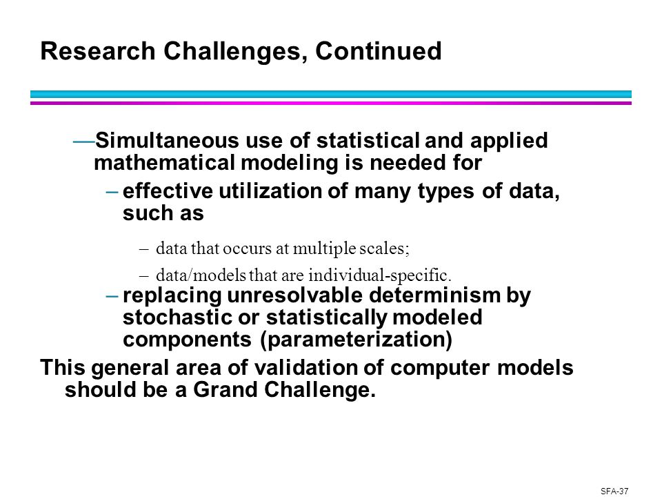SFA-37 Research Challenges, Continued —Simultaneous use of statistical and applied mathematical modeling is needed for –effective utilization of many types of data, such as –data that occurs at multiple scales; –data/models that are individual-specific.