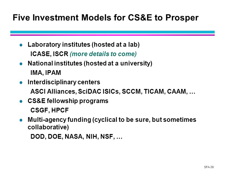 SFA-38 Five Investment Models for CS&E to Prosper l Laboratory institutes (hosted at a lab) ICASE, ISCR (more details to come) l National institutes (hosted at a university) IMA, IPAM l Interdisciplinary centers ASCI Alliances, SciDAC ISICs, SCCM, TICAM, CAAM, … l CS&E fellowship programs CSGF, HPCF l Multi-agency funding (cyclical to be sure, but sometimes collaborative) DOD, DOE, NASA, NIH, NSF, …