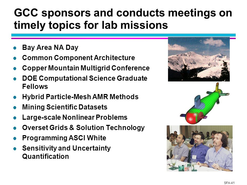 SFA-41 GCC sponsors and conducts meetings on timely topics for lab missions l Bay Area NA Day l Common Component Architecture l Copper Mountain Multigrid Conference l DOE Computational Science Graduate Fellows l Hybrid Particle-Mesh AMR Methods l Mining Scientific Datasets l Large-scale Nonlinear Problems l Overset Grids & Solution Technology l Programming ASCI White l Sensitivity and Uncertainty Quantification