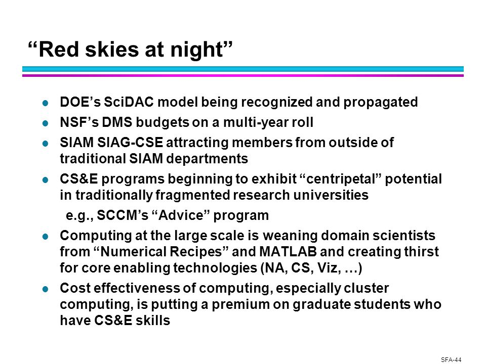 SFA-44 Red skies at night l DOE's SciDAC model being recognized and propagated l NSF's DMS budgets on a multi-year roll l SIAM SIAG-CSE attracting members from outside of traditional SIAM departments l CS&E programs beginning to exhibit centripetal potential in traditionally fragmented research universities e.g., SCCM's Advice program l Computing at the large scale is weaning domain scientists from Numerical Recipes and MATLAB and creating thirst for core enabling technologies (NA, CS, Viz, …) l Cost effectiveness of computing, especially cluster computing, is putting a premium on graduate students who have CS&E skills