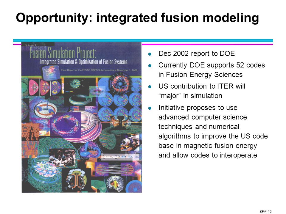 SFA-46 Opportunity: integrated fusion modeling l Dec 2002 report to DOE l Currently DOE supports 52 codes in Fusion Energy Sciences l US contribution to ITER will major in simulation l Initiative proposes to use advanced computer science techniques and numerical algorithms to improve the US code base in magnetic fusion energy and allow codes to interoperate
