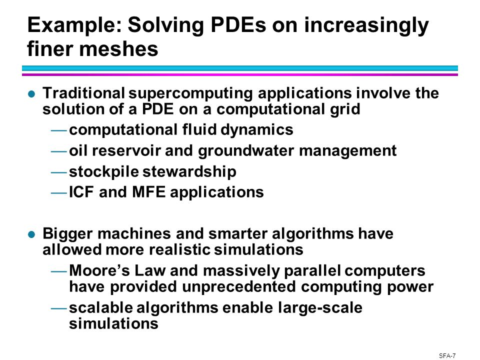SFA-7 Example: Solving PDEs on increasingly finer meshes l Traditional supercomputing applications involve the solution of a PDE on a computational grid —computational fluid dynamics —oil reservoir and groundwater management —stockpile stewardship —ICF and MFE applications l Bigger machines and smarter algorithms have allowed more realistic simulations —Moore's Law and massively parallel computers have provided unprecedented computing power —scalable algorithms enable large-scale simulations