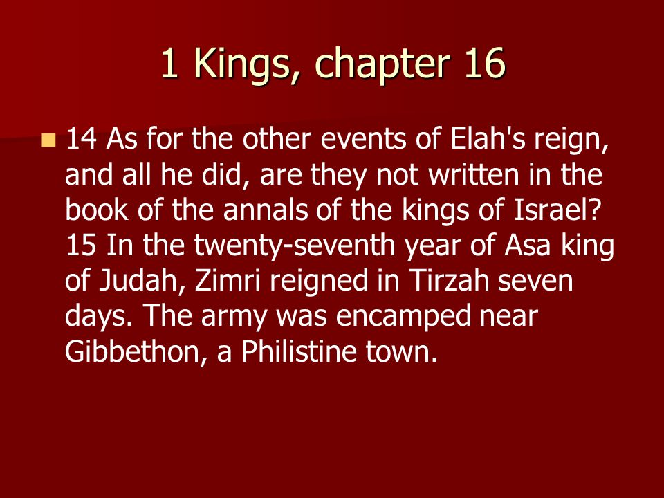 1 Kings, chapter 16 14 As for the other events of Elah s reign, and all he did, are they not written in the book of the annals of the kings of Israel.