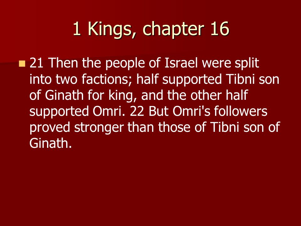 1 Kings, chapter 16 21 Then the people of Israel were split into two factions; half supported Tibni son of Ginath for king, and the other half supported Omri.