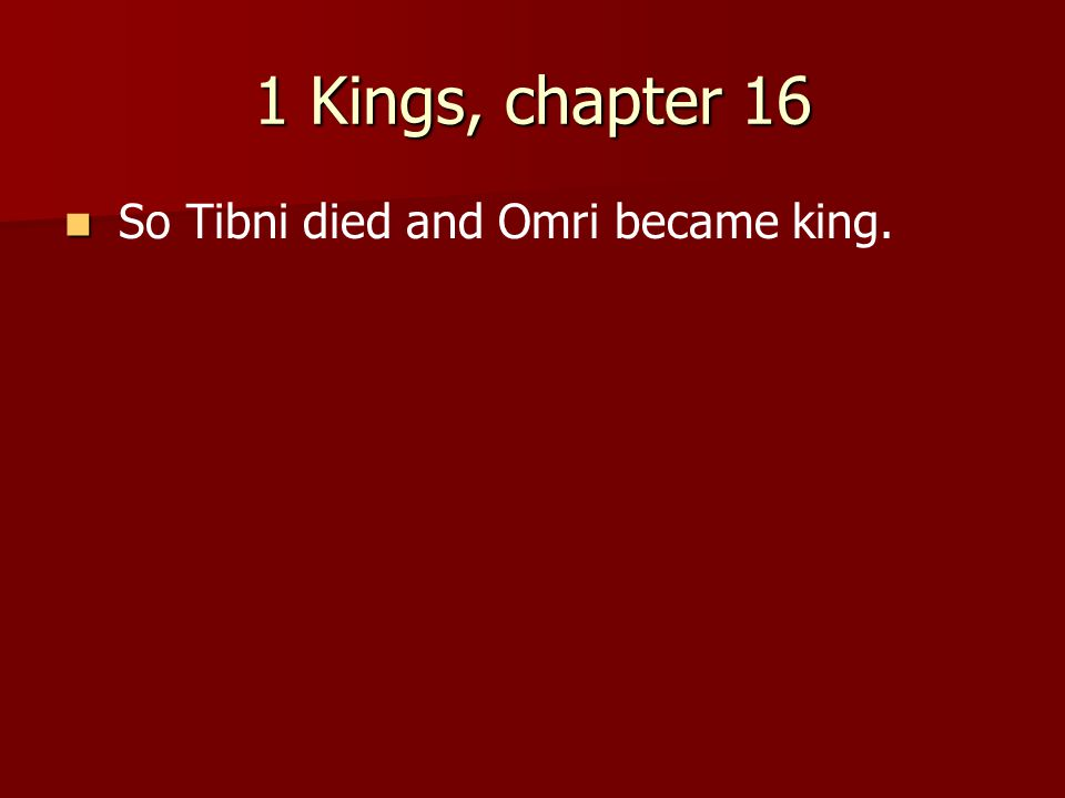 1 Kings, chapter 16 So Tibni died and Omri became king.