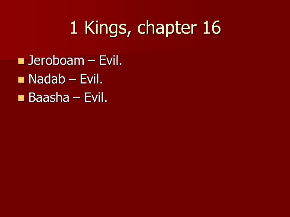 1 Kings, chapter 16 Jeroboam – Evil. Jeroboam – Evil.