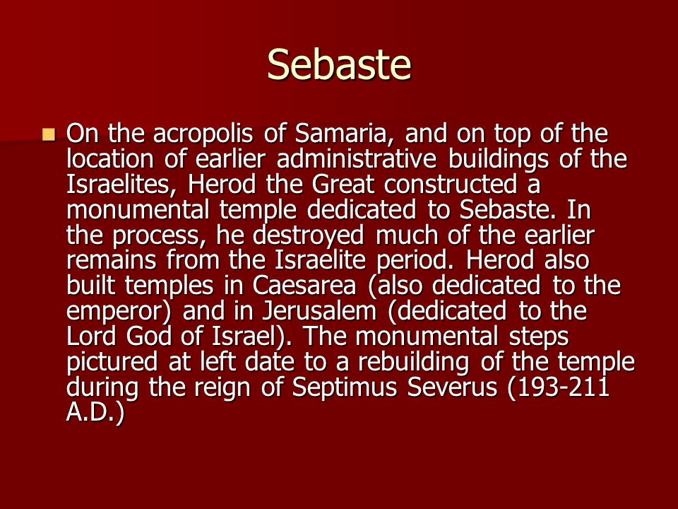 Sebaste On the acropolis of Samaria, and on top of the location of earlier administrative buildings of the Israelites, Herod the Great constructed a monumental temple dedicated to Sebaste.