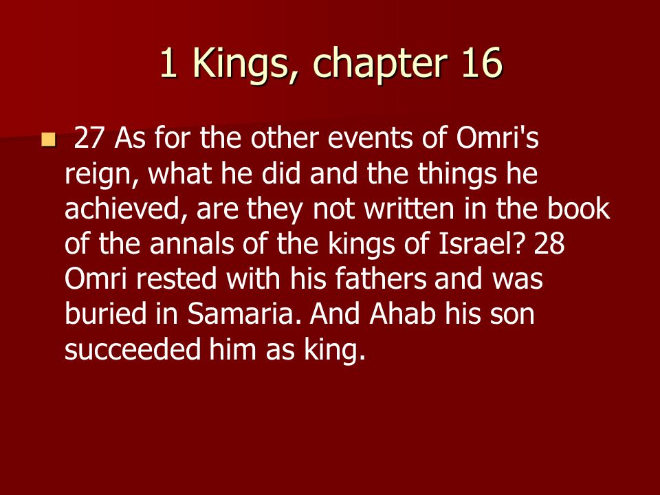 1 Kings, chapter 16 27 As for the other events of Omri s reign, what he did and the things he achieved, are they not written in the book of the annals of the kings of Israel.