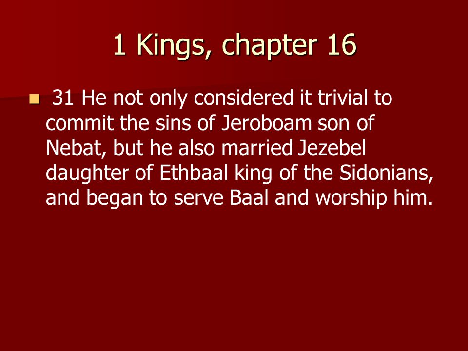 1 Kings, chapter 16 31 He not only considered it trivial to commit the sins of Jeroboam son of Nebat, but he also married Jezebel daughter of Ethbaal king of the Sidonians, and began to serve Baal and worship him.