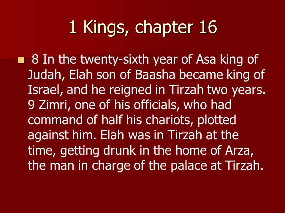 1 Kings, chapter 16 8 In the twenty-sixth year of Asa king of Judah, Elah son of Baasha became king of Israel, and he reigned in Tirzah two years.