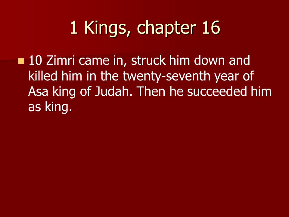 1 Kings, chapter 16 10 Zimri came in, struck him down and killed him in the twenty-seventh year of Asa king of Judah. Then he succeeded him as king.