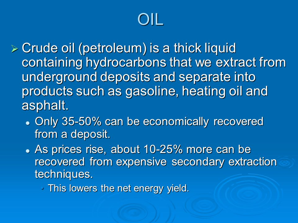 OIL  Crude oil (petroleum) is a thick liquid containing hydrocarbons that we extract from underground deposits and separate into products such as gas