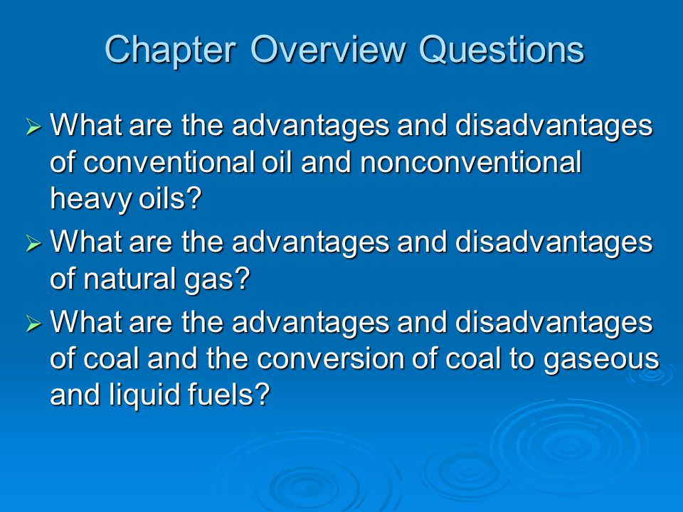 Chapter Overview Questions  What are the advantages and disadvantages of conventional oil and nonconventional heavy oils?  What are the advantages a