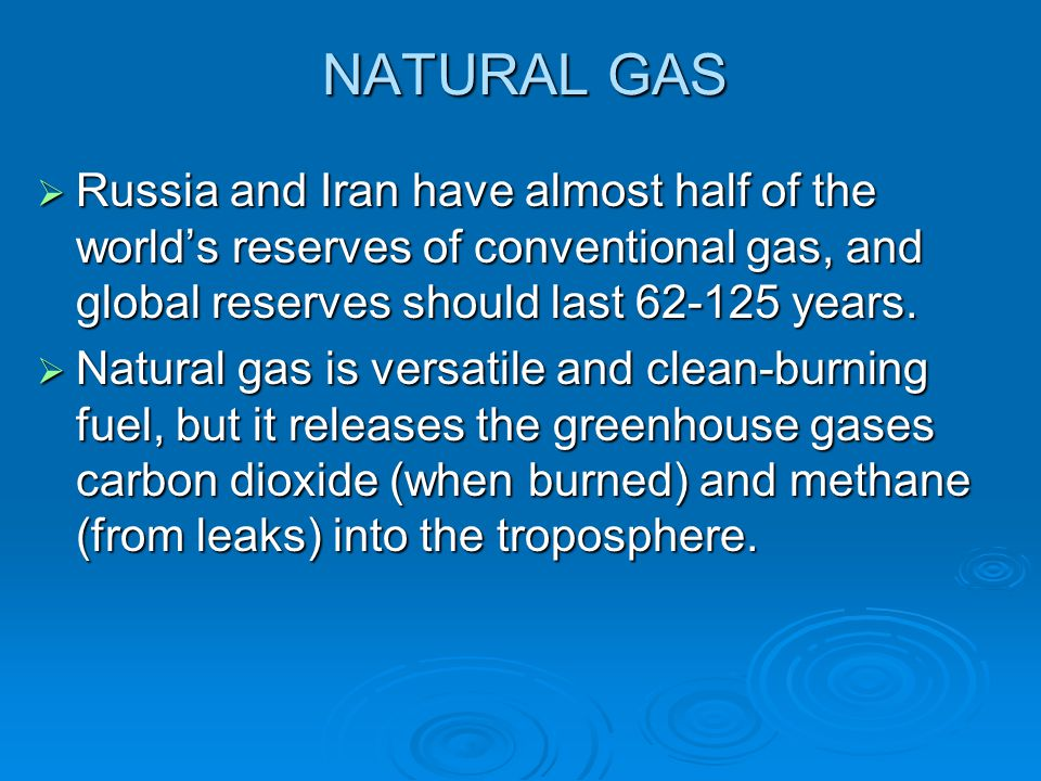 NATURAL GAS  Russia and Iran have almost half of the world's reserves of conventional gas, and global reserves should last 62-125 years.  Natural ga