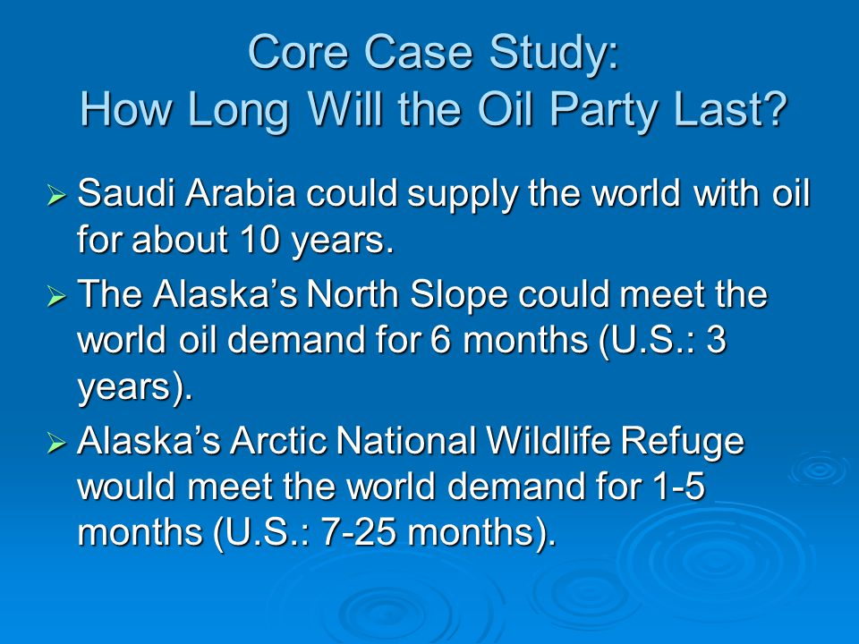 Core Case Study: How Long Will the Oil Party Last?  Saudi Arabia could supply the world with oil for about 10 years.  The Alaska's North Slope could