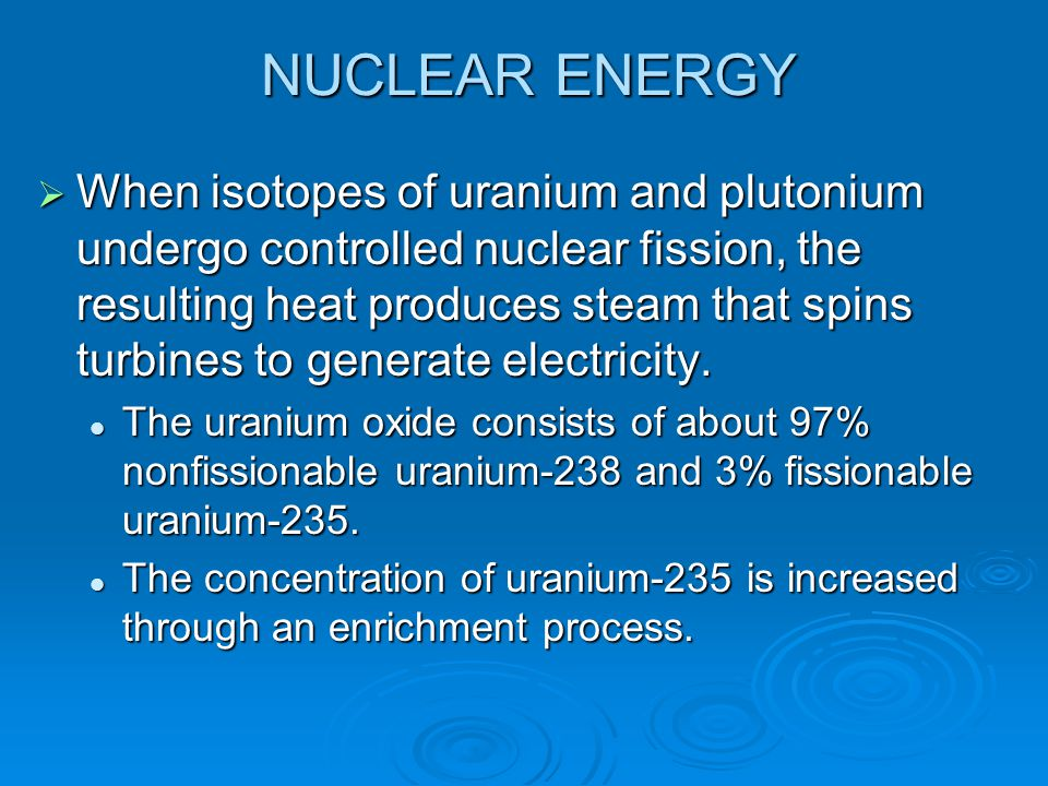 NUCLEAR ENERGY  When isotopes of uranium and plutonium undergo controlled nuclear fission, the resulting heat produces steam that spins turbines to g