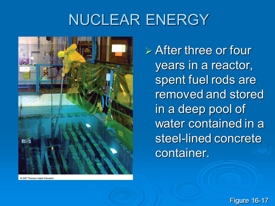 NUCLEAR ENERGY  After three or four years in a reactor, spent fuel rods are removed and stored in a deep pool of water contained in a steel-lined con