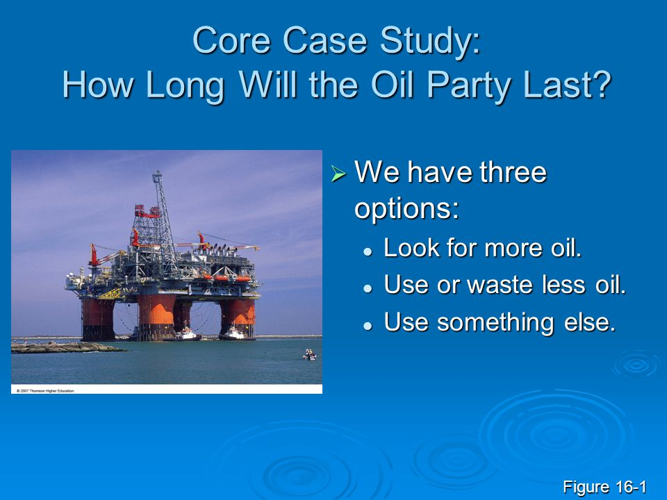 Core Case Study: How Long Will the Oil Party Last?  We have three options: Look for more oil. Look for more oil. Use or waste less oil. Use or waste