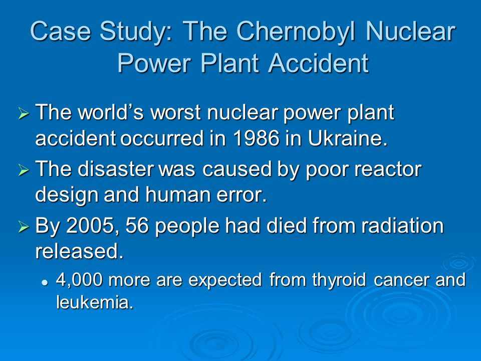 Case Study: The Chernobyl Nuclear Power Plant Accident  The world's worst nuclear power plant accident occurred in 1986 in Ukraine.  The disaster wa