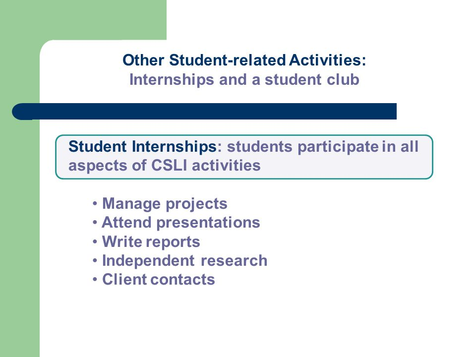 Other Student-related Activities: Internships and a student club Student Internships: students participate in all aspects of CSLI activities Manage projects Attend presentations Write reports Independent research Client contacts