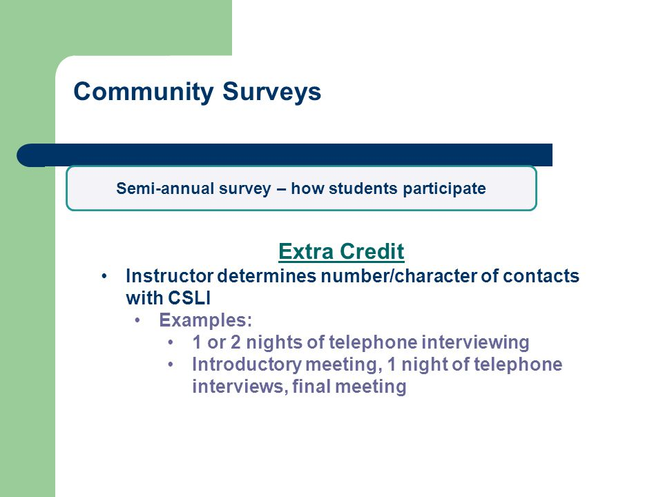 Community Surveys Extra Credit Instructor determines number/character of contacts with CSLI Examples: 1 or 2 nights of telephone interviewing Introductory meeting, 1 night of telephone interviews, final meeting Semi-annual survey – how students participate