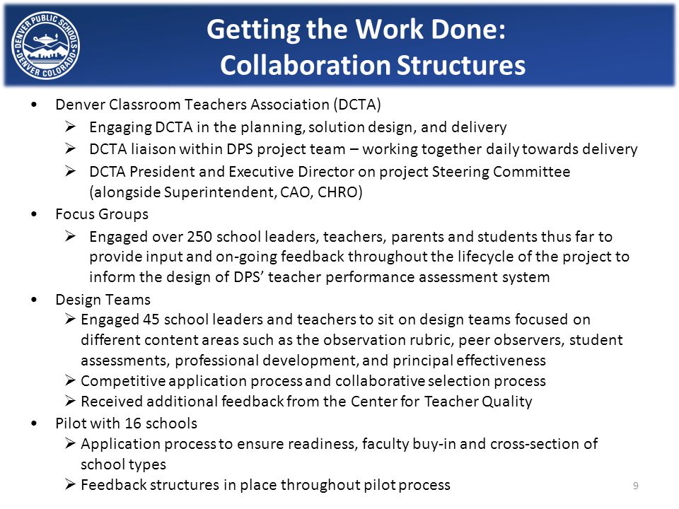 Getting the Work Done: Collaboration Structures Denver Classroom Teachers Association (DCTA)  Engaging DCTA in the planning, solution design, and delivery  DCTA liaison within DPS project team – working together daily towards delivery  DCTA President and Executive Director on project Steering Committee (alongside Superintendent, CAO, CHRO) Focus Groups  Engaged over 250 school leaders, teachers, parents and students thus far to provide input and on-going feedback throughout the lifecycle of the project to inform the design of DPS' teacher performance assessment system Design Teams  Engaged 45 school leaders and teachers to sit on design teams focused on different content areas such as the observation rubric, peer observers, student assessments, professional development, and principal effectiveness  Competitive application process and collaborative selection process  Received additional feedback from the Center for Teacher Quality Pilot with 16 schools  Application process to ensure readiness, faculty buy-in and cross-section of school types  Feedback structures in place throughout pilot process 9