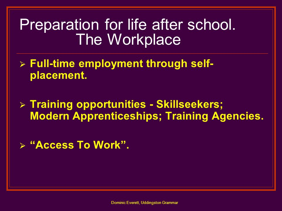 Dominic Everett, Uddingston Grammar Preparation for life after school. The Workplace  Full-time employment through self- placement.  Training opport