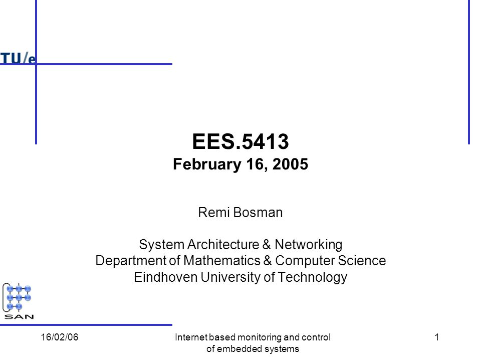16/02/06Internet based monitoring and control of embedded systems 1 EES.5413 February 16, 2005 Remi Bosman System Architecture & Networking Department of Mathematics & Computer Science Eindhoven University of Technology