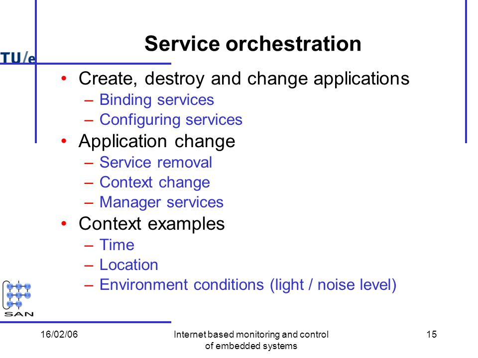 16/02/06Internet based monitoring and control of embedded systems 15 Service orchestration Create, destroy and change applications –Binding services –Configuring services Application change –Service removal –Context change –Manager services Context examples –Time –Location –Environment conditions (light / noise level)