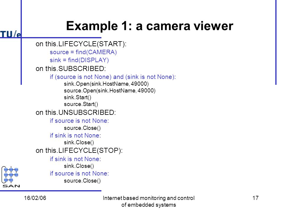 16/02/06Internet based monitoring and control of embedded systems 17 Example 1: a camera viewer on this.LIFECYCLE(START): source = find(CAMERA) sink = find(DISPLAY) on this.SUBSCRIBED: if (source is not None) and (sink is not None): sink.Open(sink.HostName, 49000) source.Open(sink.HostName, 49000) sink.Start() source.Start() on this.UNSUBSCRIBED: if source is not None: source.Close() if sink is not None: sink.Close() on this.LIFECYCLE(STOP): if sink is not None: sink.Close() if source is not None: source.Close()