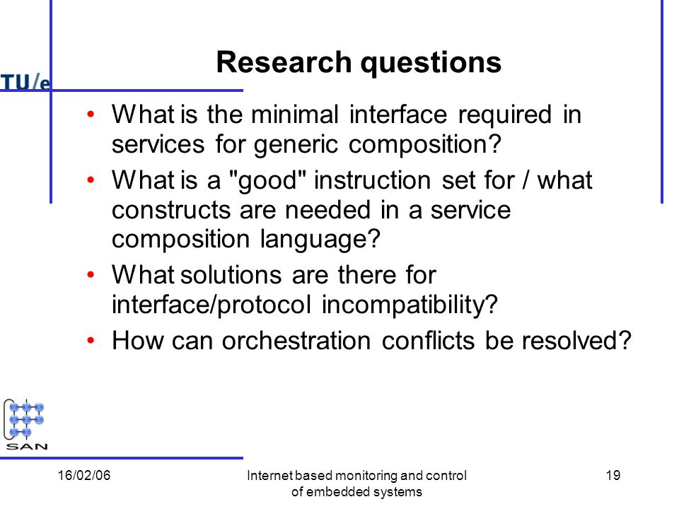 16/02/06Internet based monitoring and control of embedded systems 19 Research questions What is the minimal interface required in services for generic composition.