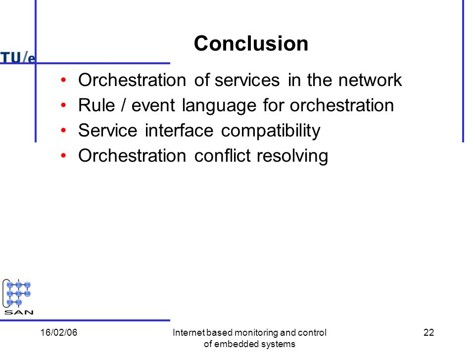 16/02/06Internet based monitoring and control of embedded systems 22 Conclusion Orchestration of services in the network Rule / event language for orchestration Service interface compatibility Orchestration conflict resolving