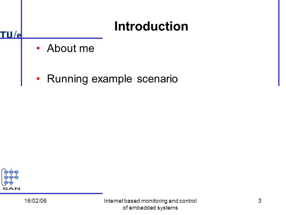 16/02/06Internet based monitoring and control of embedded systems 3 Introduction About me Running example scenario